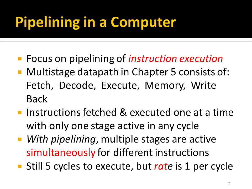  Focus on pipelining of instruction execution  Multistage datapath in Chapter 5 consists of: Fetch, Decode, Execute, Memory, Write Back  Instructions fetched & executed one at a time with only one stage active in any cycle  With pipelining, multiple stages are active simultaneously for different instructions  Still 5 cycles to execute, but rate is 1 per cycle 7