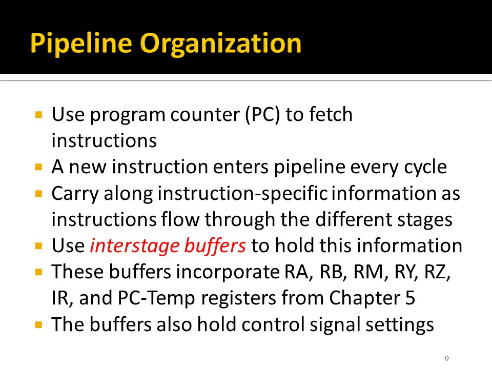  Use program counter (PC) to fetch instructions  A new instruction enters pipeline every cycle  Carry along instruction-specific information as instructions flow through the different stages  Use interstage buffers to hold this information  These buffers incorporate RA, RB, RM, RY, RZ, IR, and PC-Temp registers from Chapter 5  The buffers also hold control signal settings 9