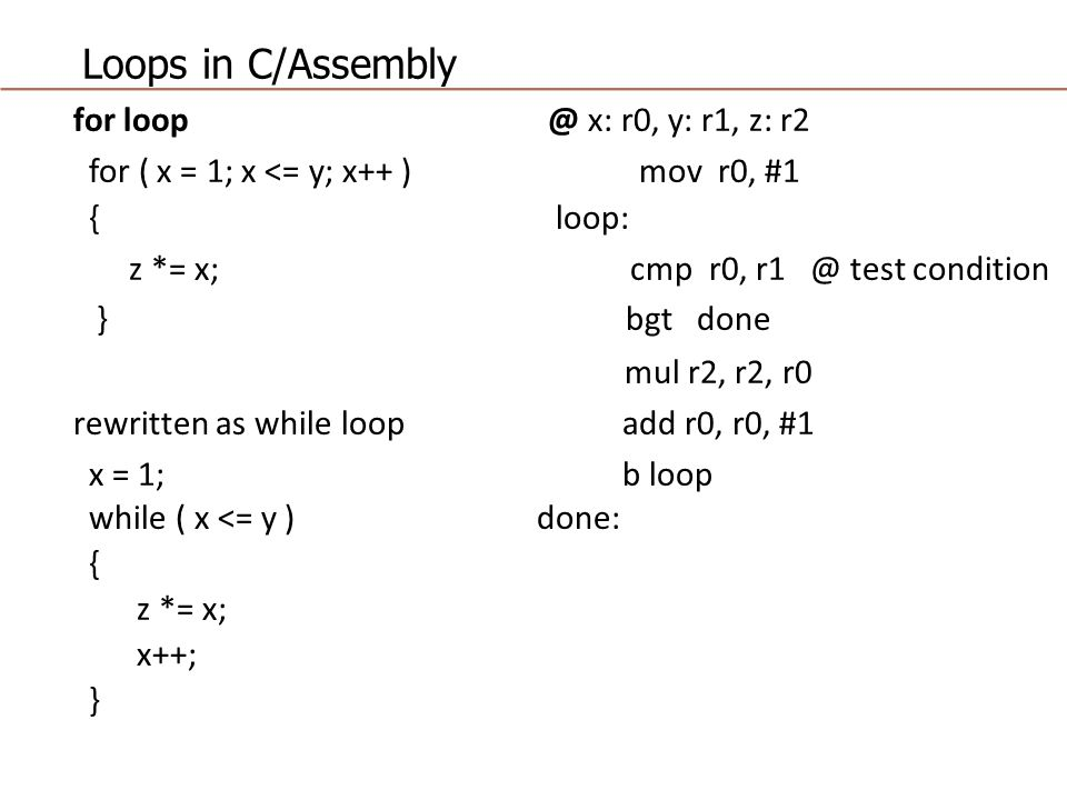 Loops in C/Assembly for loop @ x: r0, y: r1, z: r2 for ( x = 1; x <= y; x++ ) mov r0, #1 { loop: z *= x; cmp r0, r1 @ test condition } bgt done mul r2, r2, r0 rewritten as while loop add r0, r0, #1 x = 1; b loop while ( x <= y ) done: { z *= x; x++; }
