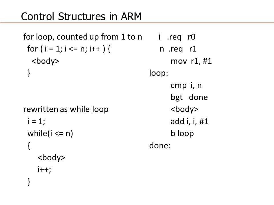 Control Structures in ARM for loop, counted up from 1 to n i.req r0 for ( i = 1; i <= n; i++ ) { n.req r1 mov r1, #1 } loop: cmp i, n bgt done rewritten as while loop i = 1; add i, i, #1 while(i <= n) b loop { done: i++; }