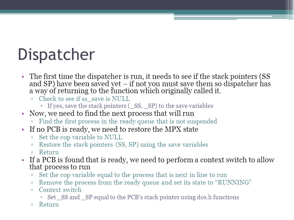 Dispatcher The first time the dispatcher is run, it needs to see if the stack pointers (SS and SP) have been saved yet – if not you must save them so dispatcher has a way of returning to the function which originally called it.