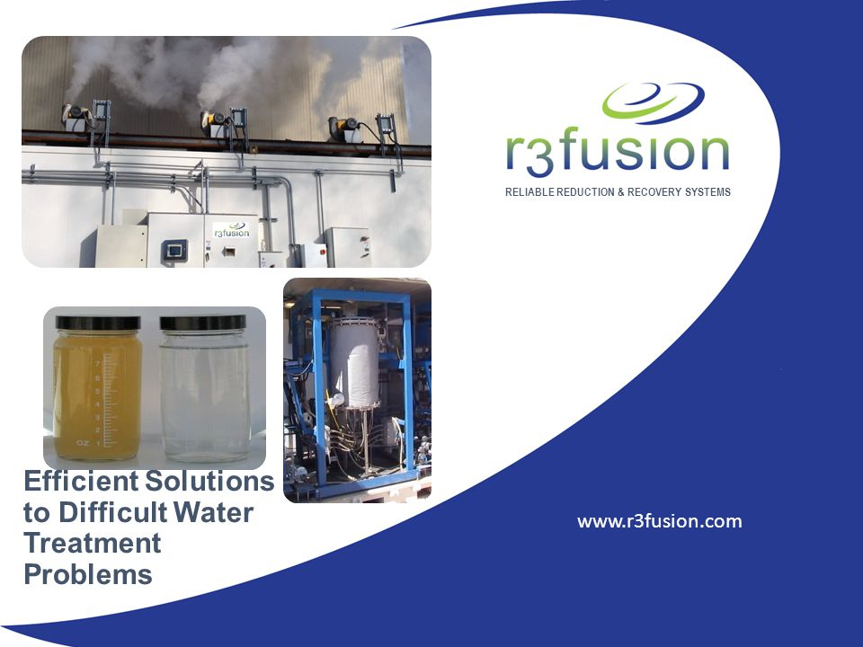 RELIABLE REDUCTION & RECOVERY SYSTEMS www.r3fusion.com Efficient Solutions to Difficult Water Treatment Problems