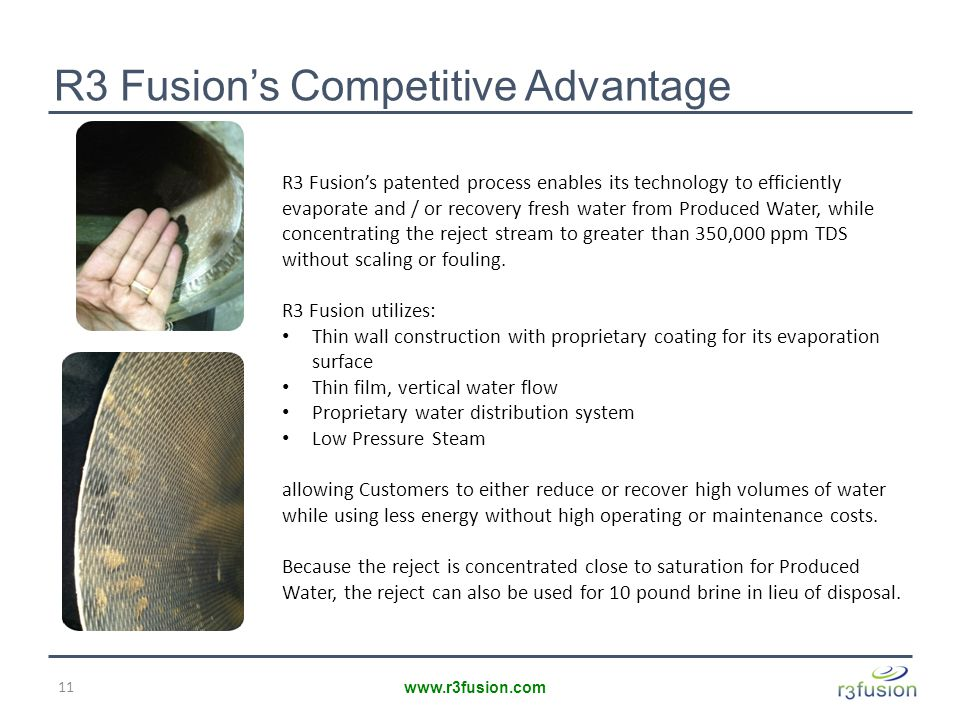 R3 Fusion's Competitive Advantage 11 www.r3fusion.com R3 Fusion's patented process enables its technology to efficiently evaporate and / or recovery fresh water from Produced Water, while concentrating the reject stream to greater than 350,000 ppm TDS without scaling or fouling.