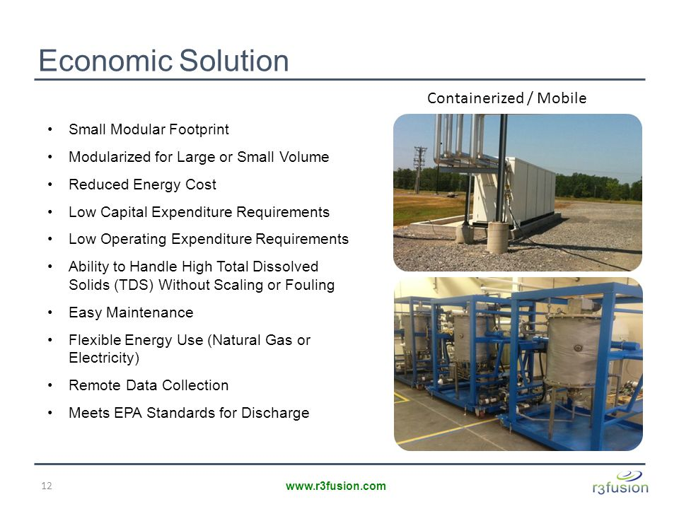 Economic Solution 12 www.r3fusion.com Containerized / Mobile Small Modular Footprint Modularized for Large or Small Volume Reduced Energy Cost Low Capital Expenditure Requirements Low Operating Expenditure Requirements Ability to Handle High Total Dissolved Solids (TDS) Without Scaling or Fouling Easy Maintenance Flexible Energy Use (Natural Gas or Electricity) Remote Data Collection Meets EPA Standards for Discharge