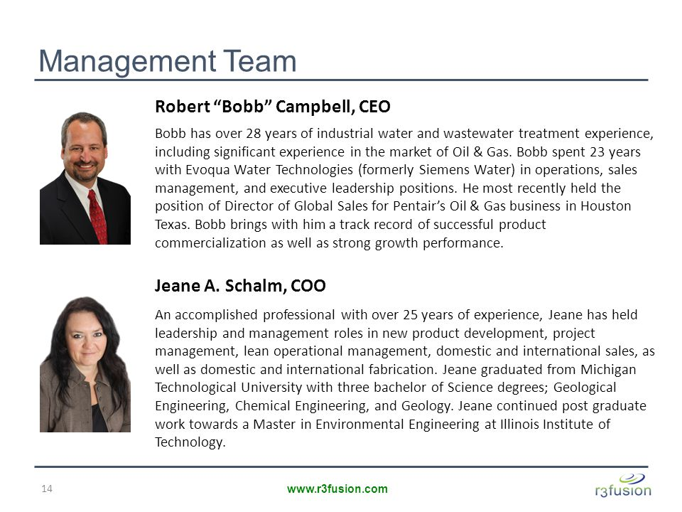 Management Team 14 www.r3fusion.com Robert Bobb Campbell, CEO Bobb has over 28 years of industrial water and wastewater treatment experience, including significant experience in the market of Oil & Gas.