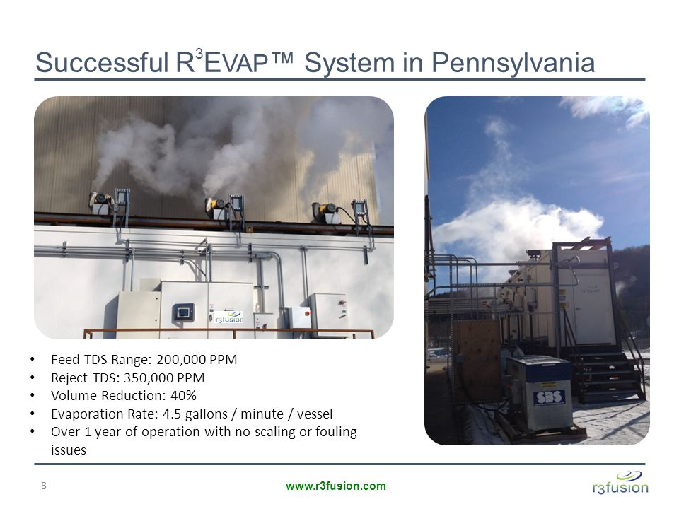 Successful R 3 E VAP ™ System in Pennsylvania 8 www.r3fusion.com Feed TDS Range: 200,000 PPM Reject TDS: 350,000 PPM Volume Reduction: 40% Evaporation Rate: 4.5 gallons / minute / vessel Over 1 year of operation with no scaling or fouling issues