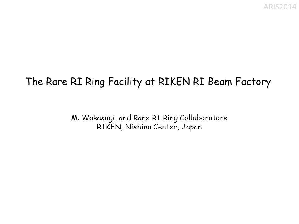 The Rare RI Ring Facility at RIKEN RI Beam Factory M. Wakasugi, and Rare RI Ring Collaborators RIKEN, Nishina Center, Japan ARIS2014