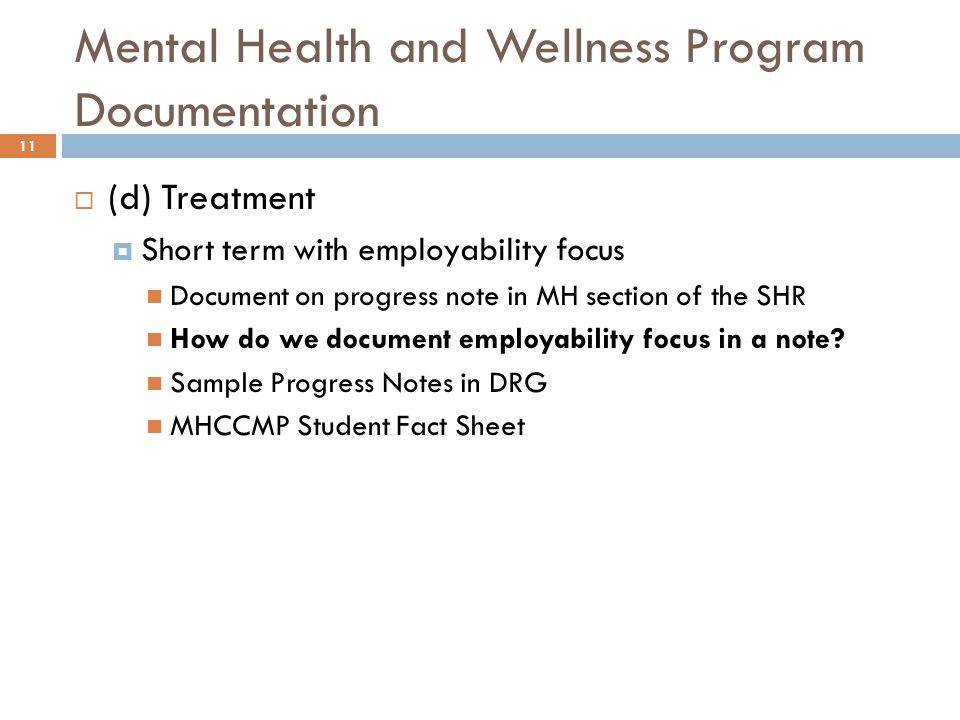 Mental Health and Wellness Program Documentation 11  (d) Treatment  Short term with employability focus Document on progress note in MH section of the SHR How do we document employability focus in a note.