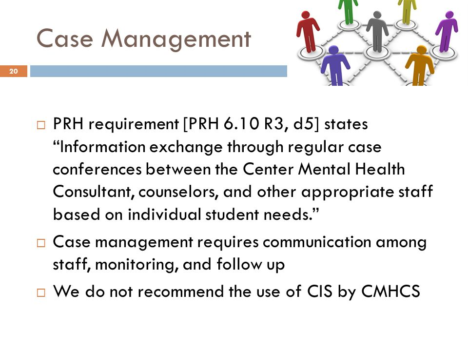 Case Management 20  PRH requirement [PRH 6.10 R3, d5] states Information exchange through regular case conferences between the Center Mental Health Consultant, counselors, and other appropriate staff based on individual student needs.  Case management requires communication among staff, monitoring, and follow up  We do not recommend the use of CIS by CMHCS