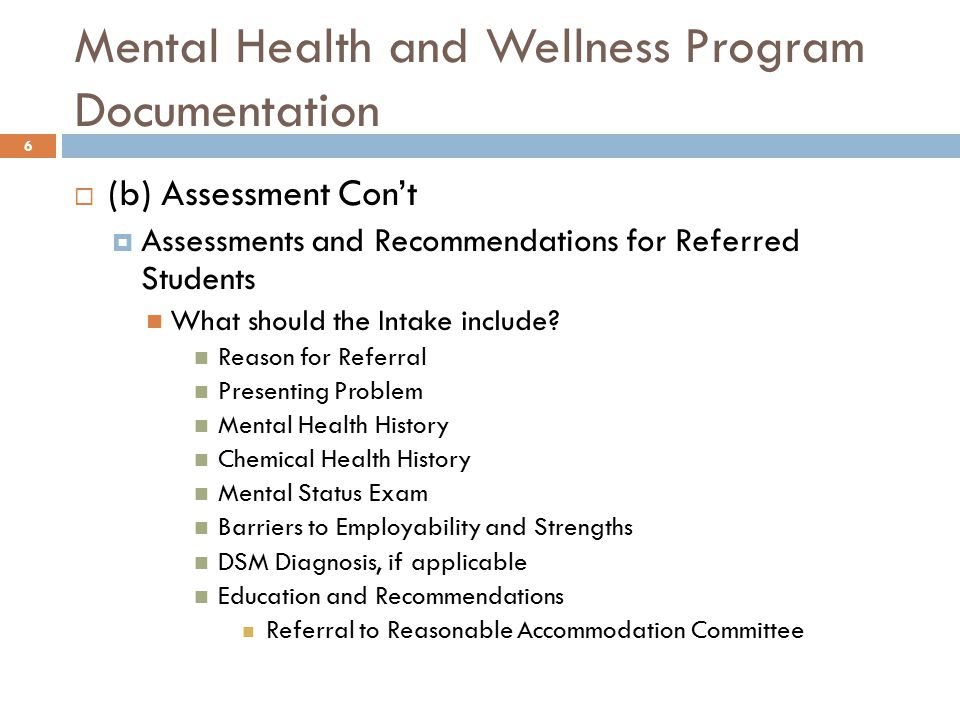Mental Health and Wellness Program Documentation 6  (b) Assessment Con't  Assessments and Recommendations for Referred Students What should the Intake include.