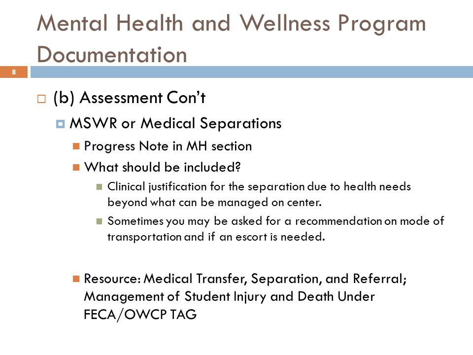 Mental Health and Wellness Program Documentation 8  (b) Assessment Con't  MSWR or Medical Separations Progress Note in MH section What should be included.
