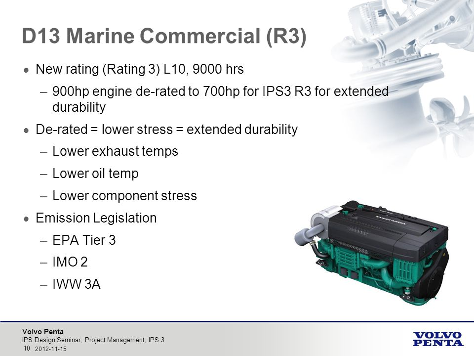 Volvo Penta D13 Marine Commercial (R3)  New rating (Rating 3) L10, 9000 hrs –900hp engine de-rated to 700hp for IPS3 R3 for extended durability  De-