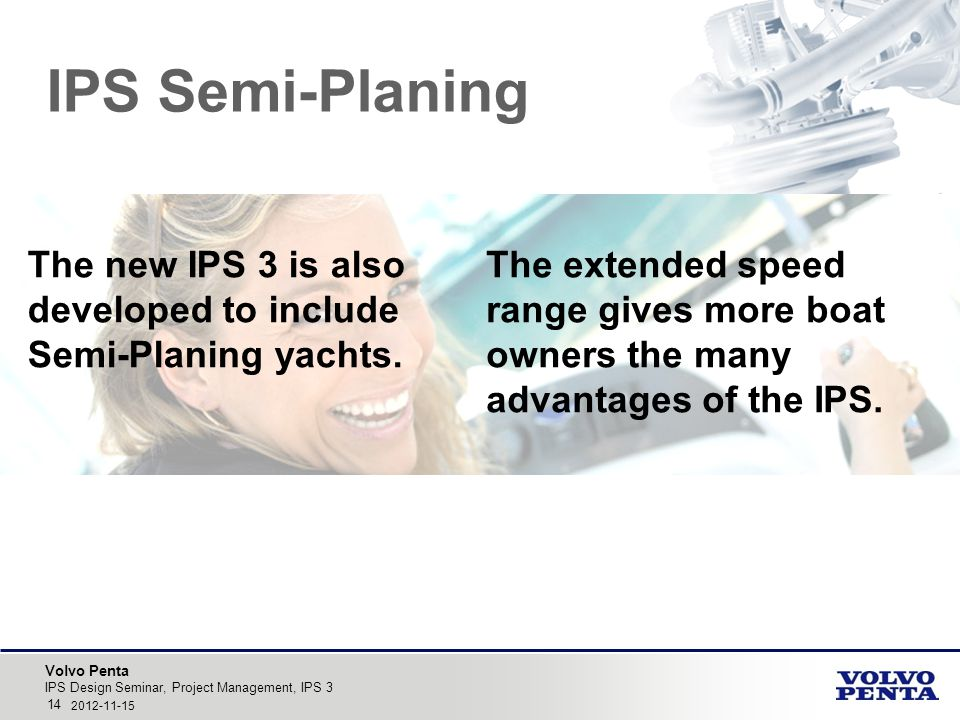 Volvo Penta IPS Design Seminar, Project Management, IPS 3 14 2012-11-15 IPS Semi-Planing The new IPS 3 is also developed to include Semi-Planing yachts.