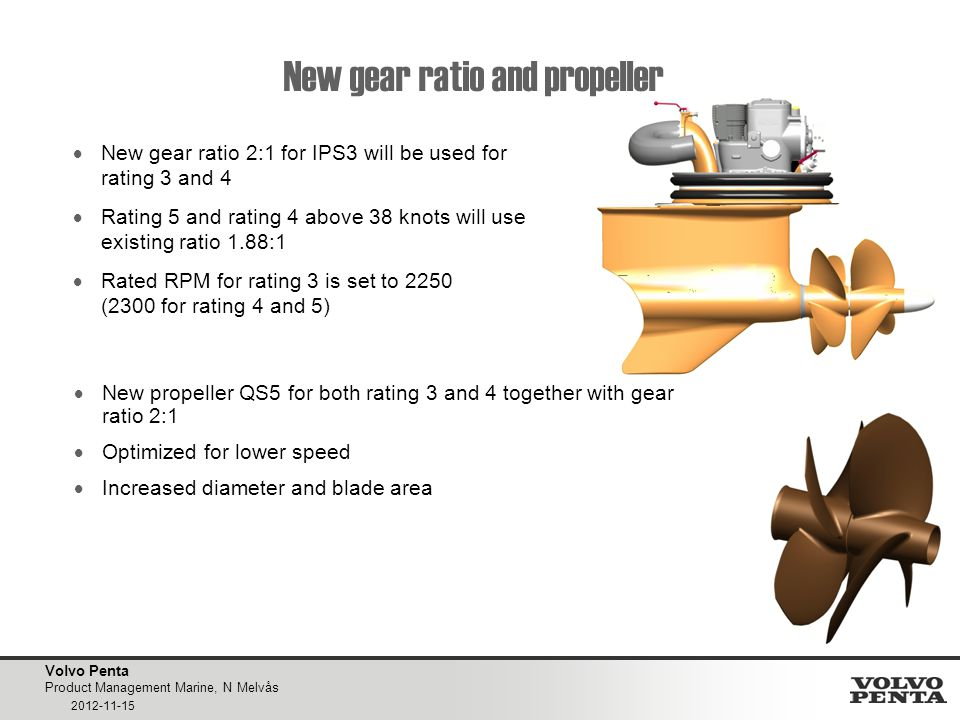 Volvo Penta Product Management Marine, N Melvås 2012-11-15 New gear ratio and propeller  New gear ratio 2:1 for IPS3 will be used for rating 3 and 4