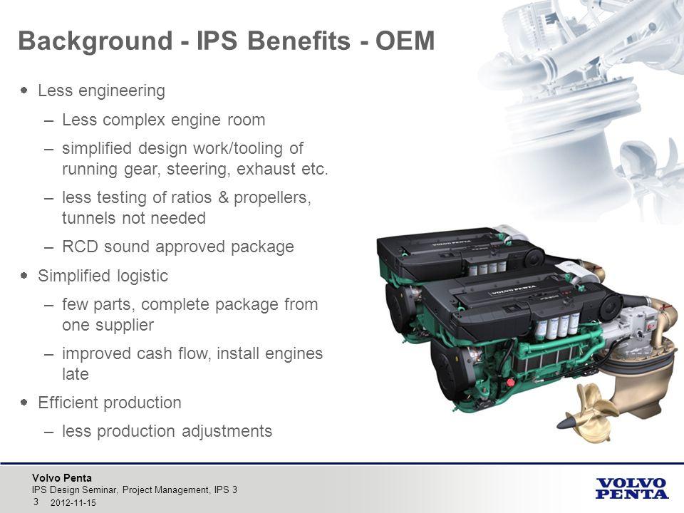 Volvo Penta IPS Design Seminar, Project Management, IPS 3 3 2012-11-15 Background - IPS Benefits - OEM  Less engineering –Less complex engine room –s