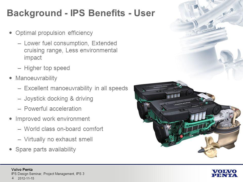 Volvo Penta IPS Design Seminar, Project Management, IPS 3 4 2012-11-15 Background - IPS Benefits - User  Optimal propulsion efficiency –Lower fuel co