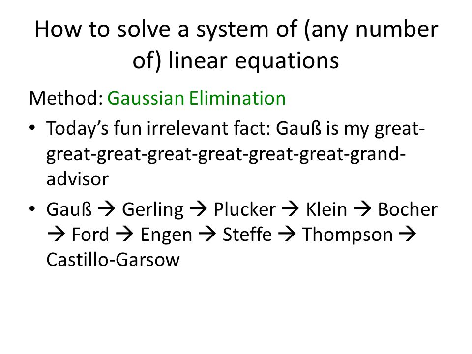 How to solve a system of (any number of) linear equations Method: Gaussian Elimination Today's fun irrelevant fact: Gauß is my great- great-great-great-great-great-great-grand- advisor Gauß  Gerling  Plucker  Klein  Bocher  Ford  Engen  Steffe  Thompson  Castillo-Garsow