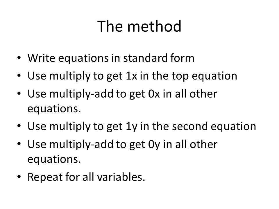 The method Write equations in standard form Use multiply to get 1x in the top equation Use multiply-add to get 0x in all other equations.