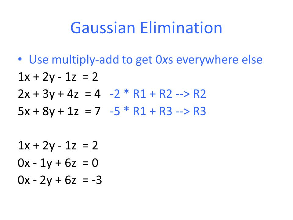 Gaussian Elimination Use multiply-add to get 0xs everywhere else 1x + 2y - 1z = 2 2x + 3y + 4z = 4 -2 * R1 + R2 --> R2 5x + 8y + 1z = 7 -5 * R1 + R3 --> R3 1x + 2y - 1z = 2 0x - 1y + 6z = 0 0x - 2y + 6z = -3