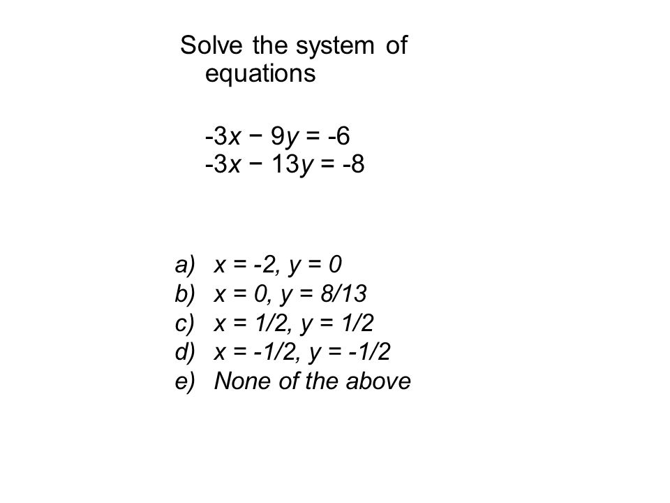 Solve the system of equations -3x − 9y = -6 -3x − 13y = -8 a)x = -2, y = 0 b)x = 0, y = 8/13 c)x = 1/2, y = 1/2 d)x = -1/2, y = -1/2 e)None of the above