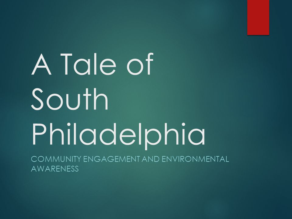 A Tale of South Philadelphia COMMUNITY ENGAGEMENT AND ENVIRONMENTAL AWARENESS