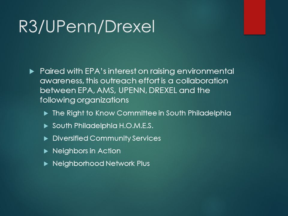 R3/UPenn/Drexel  Paired with EPA's interest on raising environmental awareness, this outreach effort is a collaboration between EPA, AMS, UPENN, DREXEL and the following organizations  The Right to Know Committee in South Philadelphia  South Philadelphia H.O.M.E.S.