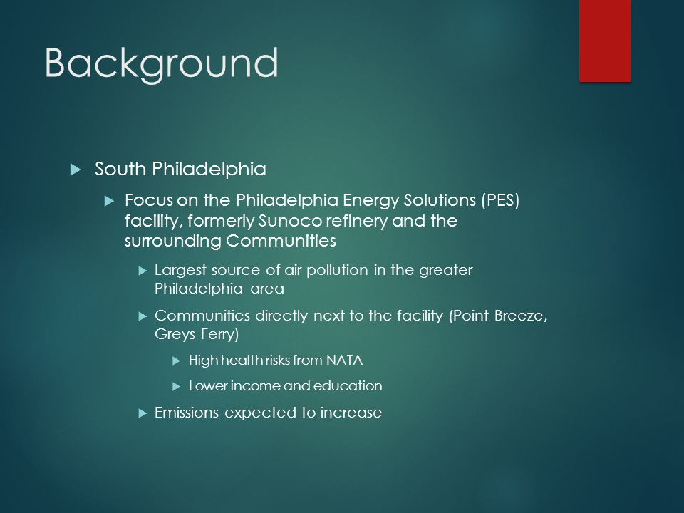 Background  South Philadelphia  Focus on the Philadelphia Energy Solutions (PES) facility, formerly Sunoco refinery and the surrounding Communities  Largest source of air pollution in the greater Philadelphia area  Communities directly next to the facility (Point Breeze, Greys Ferry)  High health risks from NATA  Lower income and education  Emissions expected to increase