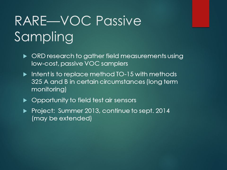 RARE—VOC Passive Sampling  ORD research to gather field measurements using low-cost, passive VOC samplers  Intent is to replace method TO-15 with methods 325 A and B in certain circumstances (long term monitoring)  Opportunity to field test air sensors  Project: Summer 2013, continue to sept.