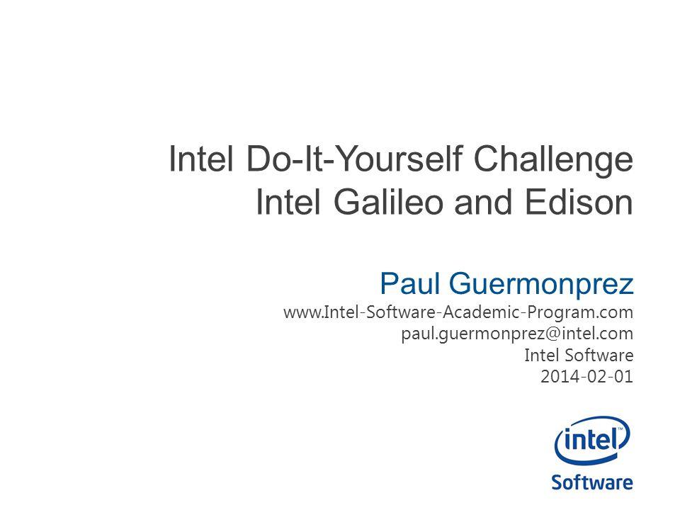 Intel Do-It-Yourself Challenge Intel Galileo and Edison Paul Guermonprez www.Intel-Software-Academic-Program.com paul.guermonprez@intel.com Intel Software 2014-02-01