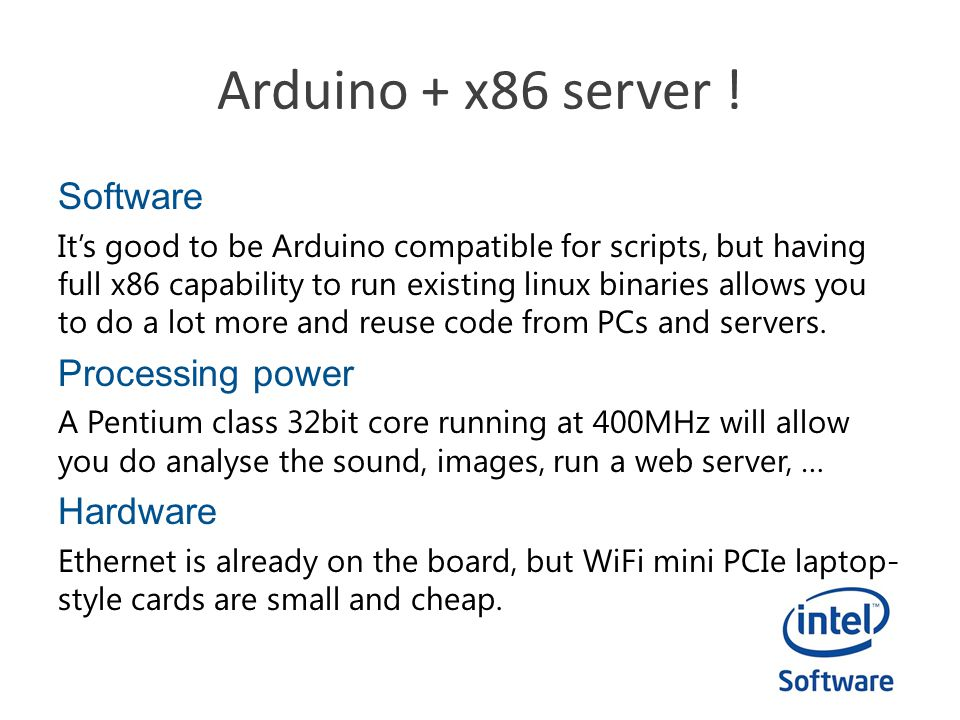 Arduino + x86 server ! Software It's good to be Arduino compatible for scripts, but having full x86 capability to run existing linux binaries allows y