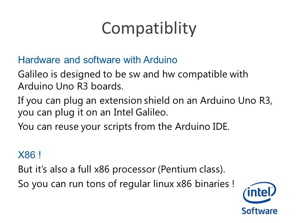 Compatiblity Hardware and software with Arduino Galileo is designed to be sw and hw compatible with Arduino Uno R3 boards. If you can plug an extensio