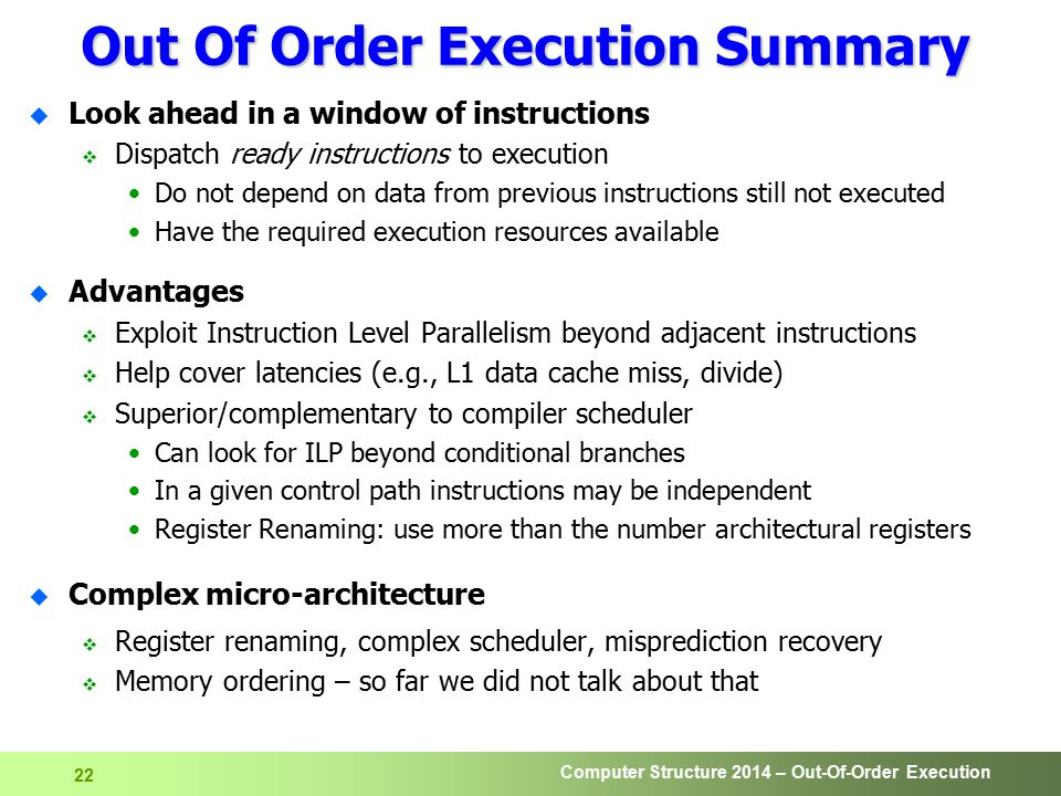 Computer Structure 2014 – Out-Of-Order Execution 22 Out Of Order Execution Summary u Look ahead in a window of instructions  Dispatch ready instructions to execution Do not depend on data from previous instructions still not executed Have the required execution resources available u Advantages  Exploit Instruction Level Parallelism beyond adjacent instructions  Help cover latencies (e.g., L1 data cache miss, divide)  Superior/complementary to compiler scheduler Can look for ILP beyond conditional branches In a given control path instructions may be independent Register Renaming: use more than the number architectural registers u Complex micro-architecture  Register renaming, complex scheduler, misprediction recovery  Memory ordering – so far we did not talk about that