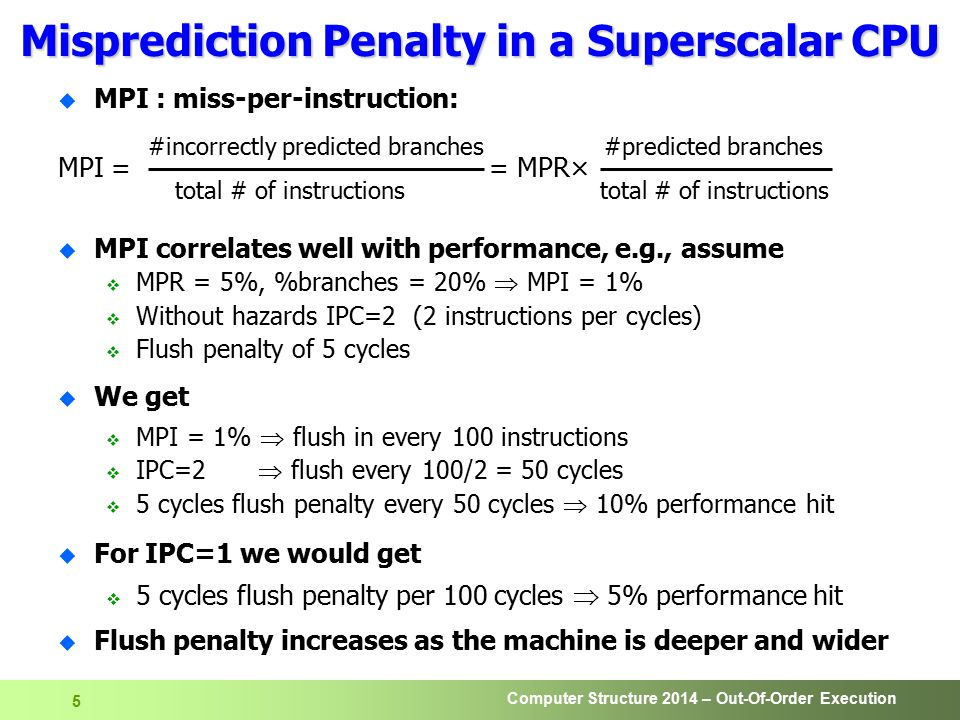 Computer Structure 2014 – Out-Of-Order Execution 5 u MPI : miss-per-instruction: #incorrectly predicted branches #predicted branches MPI = = MPR× total # of instructions total # of instructions u MPI correlates well with performance, e.g., assume  MPR = 5%, %branches = 20%  MPI = 1%  Without hazards IPC=2 (2 instructions per cycles)  Flush penalty of 5 cycles u We get  MPI = 1%  flush in every 100 instructions  IPC=2  flush every 100/2 = 50 cycles  5 cycles flush penalty every 50 cycles  10% performance hit u For IPC=1 we would get  5 cycles flush penalty per 100 cycles  5% performance hit u Flush penalty increases as the machine is deeper and wider Misprediction Penalty in a Superscalar CPU