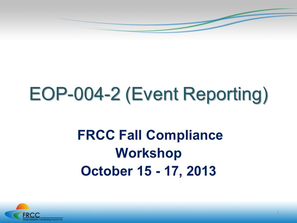 EOP-004-2 (Event Reporting) FRCC Fall Compliance Workshop October 15 - 17, 2013 1