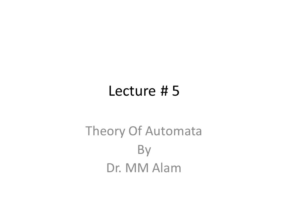 Lecture # 5 Theory Of Automata By Dr. MM Alam