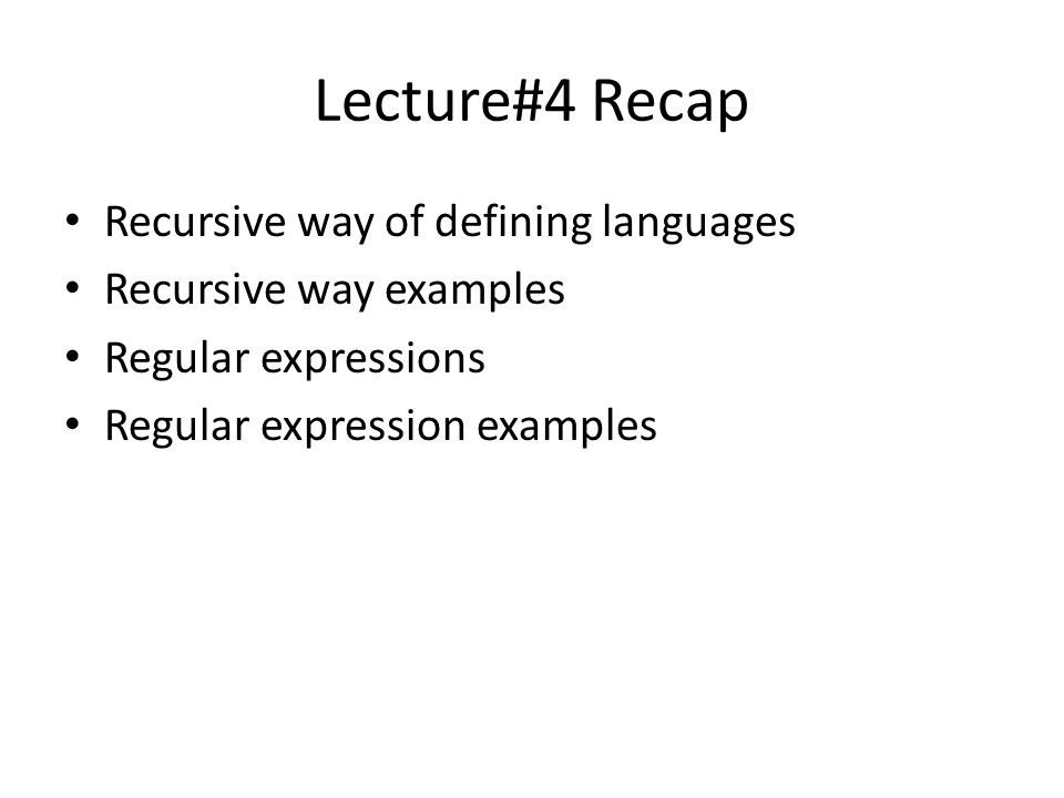 Lecture#4 Recap Recursive way of defining languages Recursive way examples Regular expressions Regular expression examples
