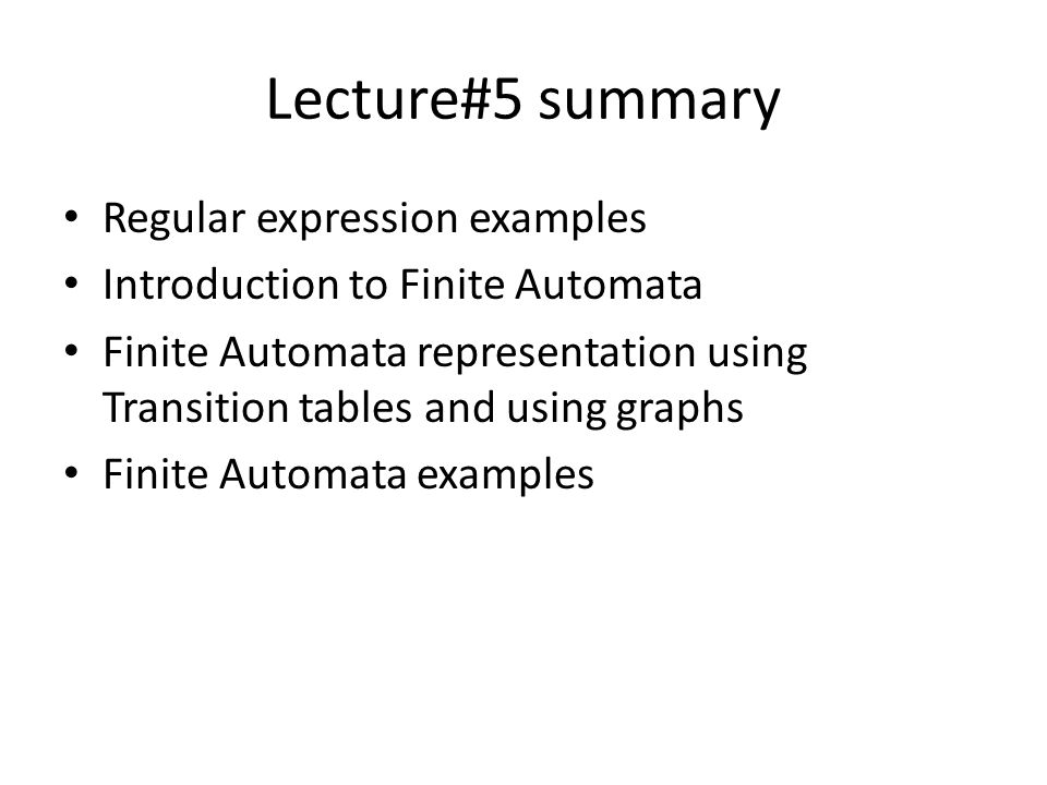 Lecture#5 summary Regular expression examples Introduction to Finite Automata Finite Automata representation using Transition tables and using graphs Finite Automata examples