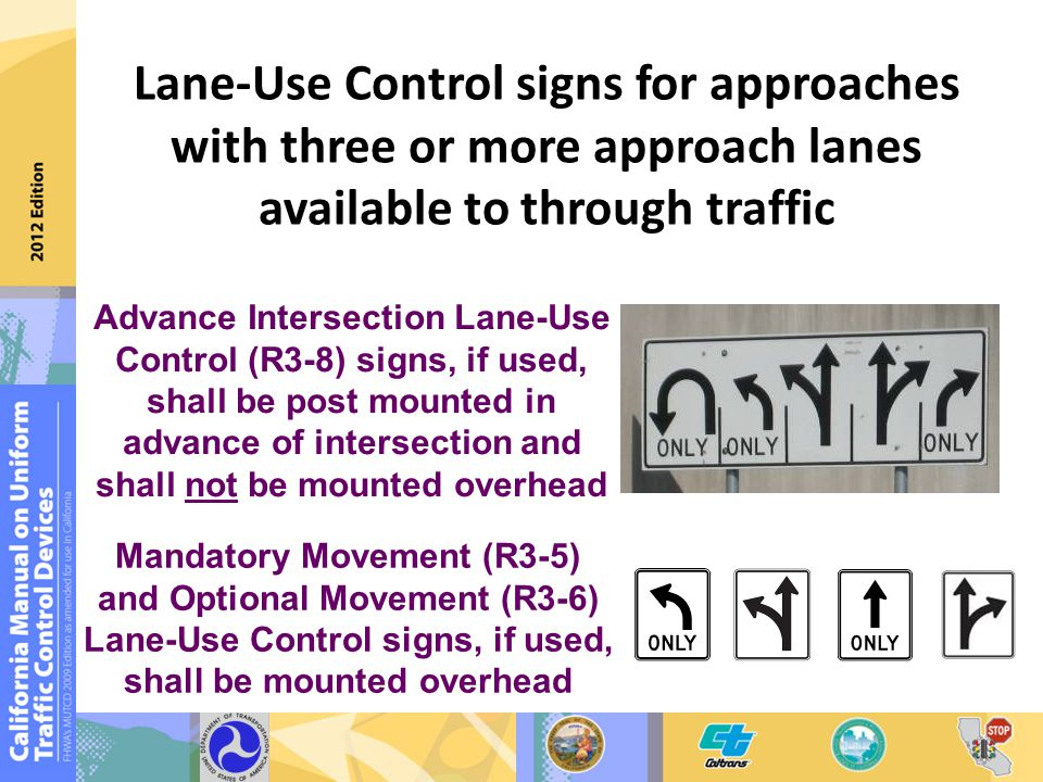 Lane-Use Control signs for approaches with three or more approach lanes available to through traffic Mandatory Movement (R3-5) and Optional Movement (R3-6) Lane-Use Control signs, if used, shall be mounted overhead Advance Intersection Lane-Use Control (R3-8) signs, if used, shall be post mounted in advance of intersection and shall not be mounted overhead