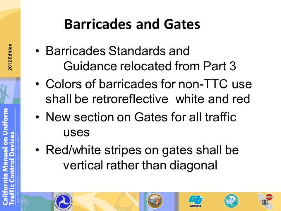 Barricades and Gates Barricades Standards and Guidance relocated from Part 3 Colors of barricades for non-TTC use shall be retroreflective white and red New section on Gates for all traffic uses Red/white stripes on gates shall be vertical rather than diagonal