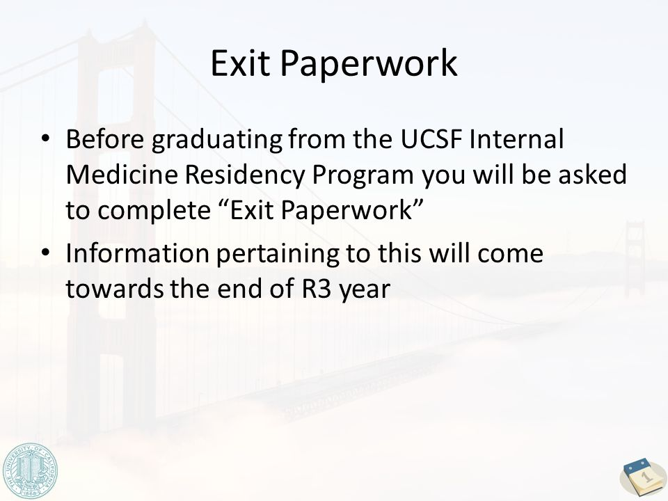 Exit Paperwork Before graduating from the UCSF Internal Medicine Residency Program you will be asked to complete Exit Paperwork Information pertaining to this will come towards the end of R3 year