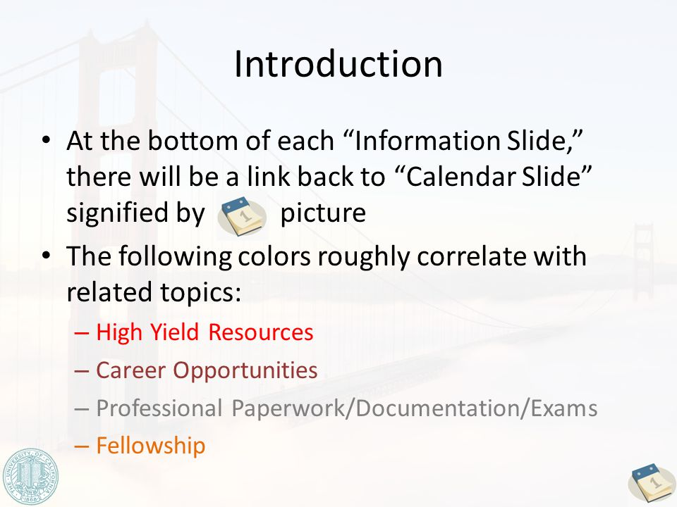 Introduction At the bottom of each Information Slide, there will be a link back to Calendar Slide signified by picture The following colors roughly correlate with related topics: – High Yield Resources – Career Opportunities – Professional Paperwork/Documentation/Exams – Fellowship
