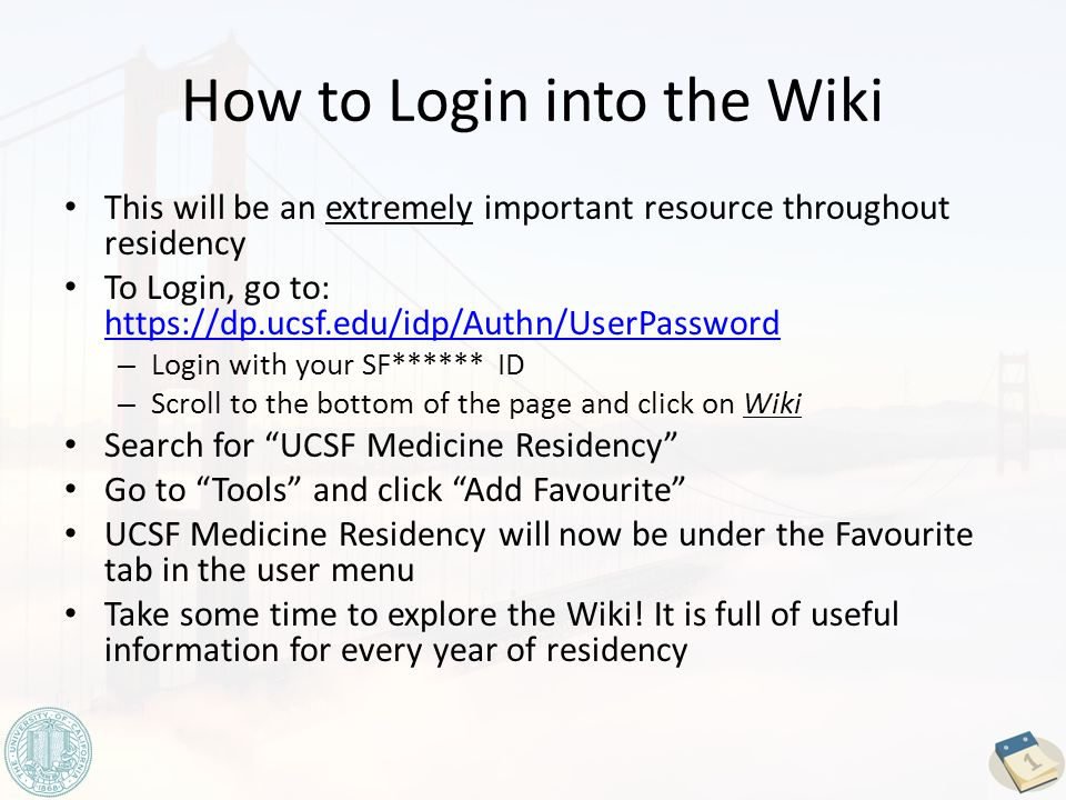 How to Login into the Wiki This will be an extremely important resource throughout residency To Login, go to: https://dp.ucsf.edu/idp/Authn/UserPassword https://dp.ucsf.edu/idp/Authn/UserPassword – Login with your SF****** ID – Scroll to the bottom of the page and click on Wiki Search for UCSF Medicine Residency Go to Tools and click Add Favourite UCSF Medicine Residency will now be under the Favourite tab in the user menu Take some time to explore the Wiki.
