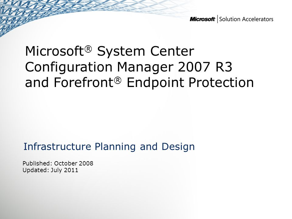 Microsoft ® System Center Configuration Manager 2007 R3 and Forefront ® Endpoint Protection Infrastructure Planning and Design Published: October 2008 Updated: July 2011