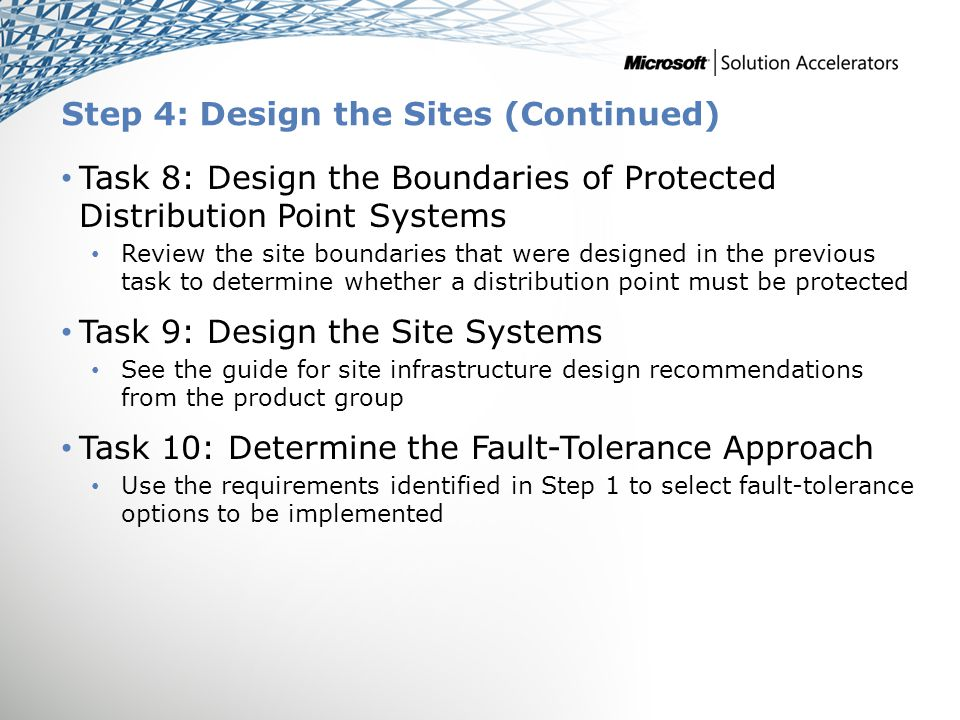 Step 4: Design the Sites (Continued) Task 8: Design the Boundaries of Protected Distribution Point Systems Review the site boundaries that were designed in the previous task to determine whether a distribution point must be protected Task 9: Design the Site Systems See the guide for site infrastructure design recommendations from the product group Task 10: Determine the Fault-Tolerance Approach Use the requirements identified in Step 1 to select fault-tolerance options to be implemented