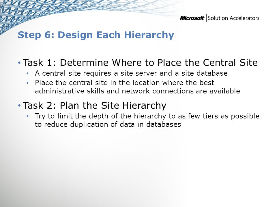 Step 6: Design Each Hierarchy Task 1: Determine Where to Place the Central Site A central site requires a site server and a site database Place the central site in the location where the best administrative skills and network connections are available Task 2: Plan the Site Hierarchy Try to limit the depth of the hierarchy to as few tiers as possible to reduce duplication of data in databases