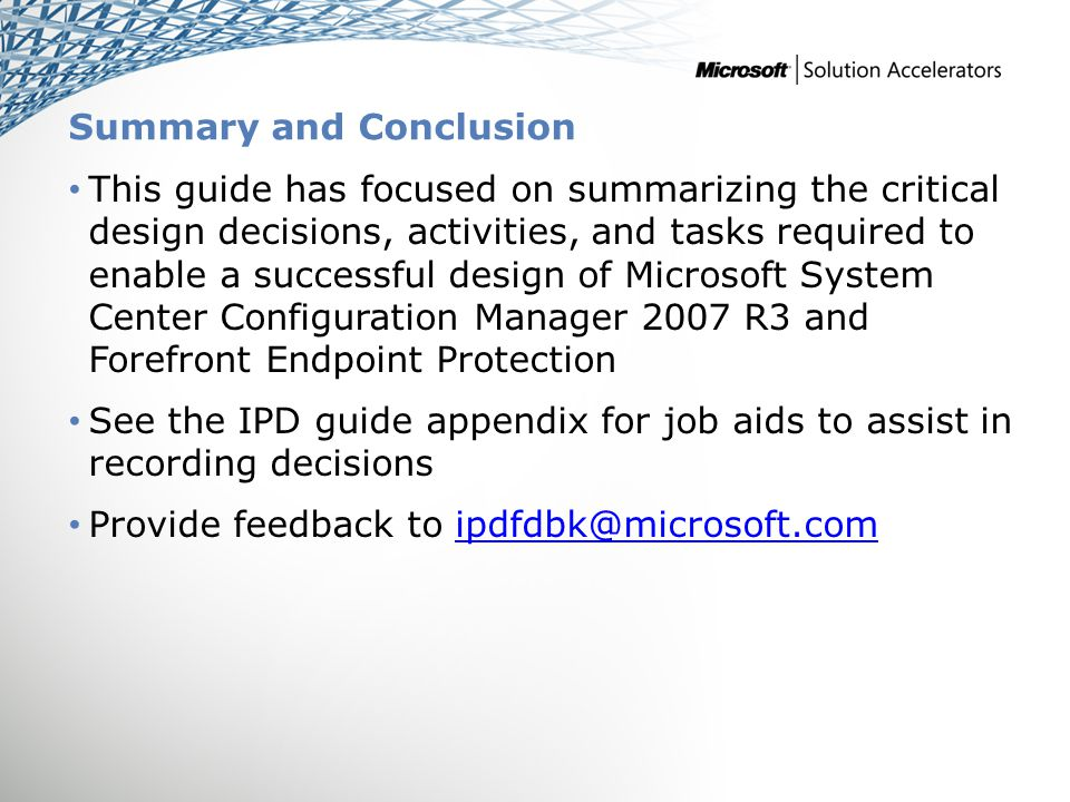 Summary and Conclusion This guide has focused on summarizing the critical design decisions, activities, and tasks required to enable a successful design of Microsoft System Center Configuration Manager 2007 R3 and Forefront Endpoint Protection See the IPD guide appendix for job aids to assist in recording decisions Provide feedback to ipdfdbk@microsoft.comipdfdbk@microsoft.com