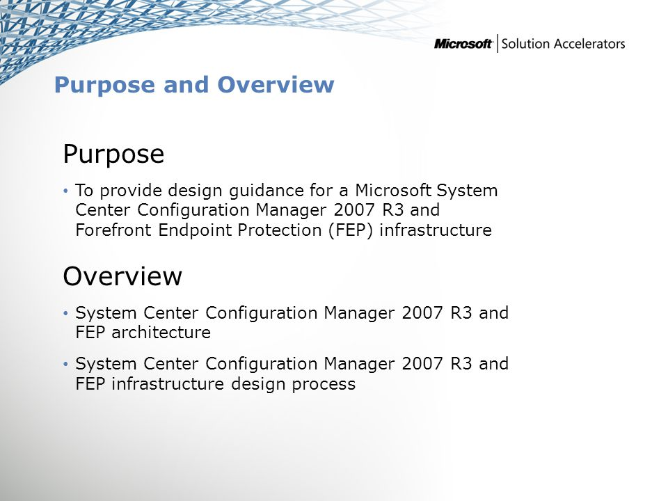 Purpose and Overview Purpose To provide design guidance for a Microsoft System Center Configuration Manager 2007 R3 and Forefront Endpoint Protection (FEP) infrastructure Overview System Center Configuration Manager 2007 R3 and FEP architecture System Center Configuration Manager 2007 R3 and FEP infrastructure design process