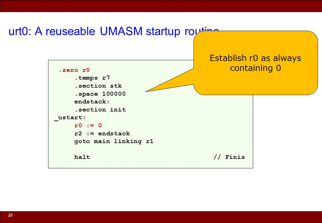 © 2010 Noah Mendelsohn urt0: A reuseable UMASM startup routine 27.zero r0.temps r7.section stk.space 100000 endstack:.section init _ustart: r0 := 0 r2