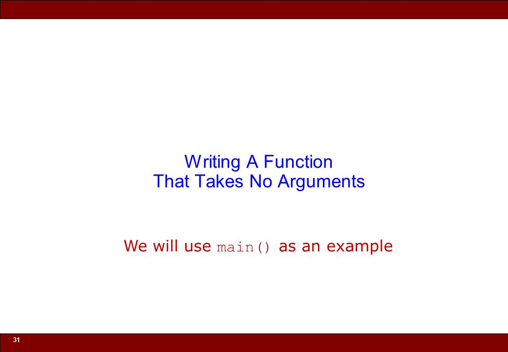 © 2010 Noah Mendelsohn 31 Writing A Function That Takes No Arguments We will use main() as an example