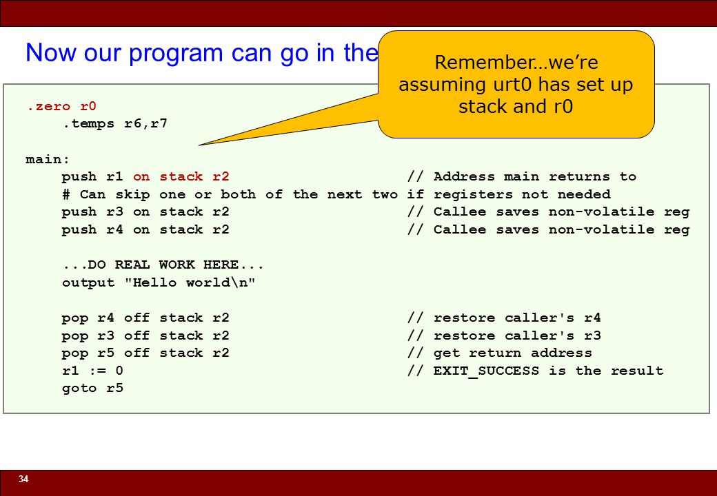 "© 2010 Noah Mendelsohn Now our program can go in the ""main"" function 34.zero r0.temps r6,r7 main: push r1 on stack r2 // Address main returns to # Can"